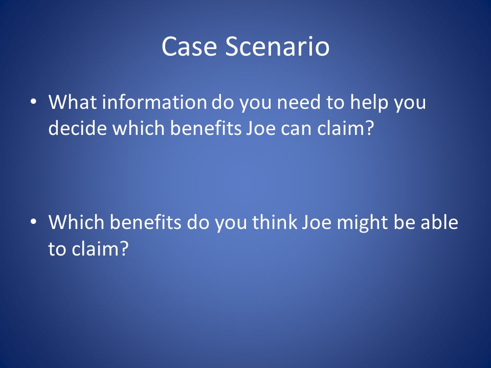 Case Scenario What information do you need to help you decide which benefits Joe can claim.