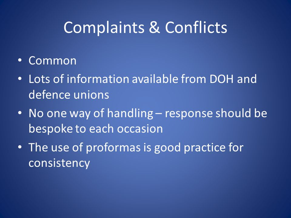 Complaints & Conflicts Common Lots of information available from DOH and defence unions No one way of handling – response should be bespoke to each occasion The use of proformas is good practice for consistency