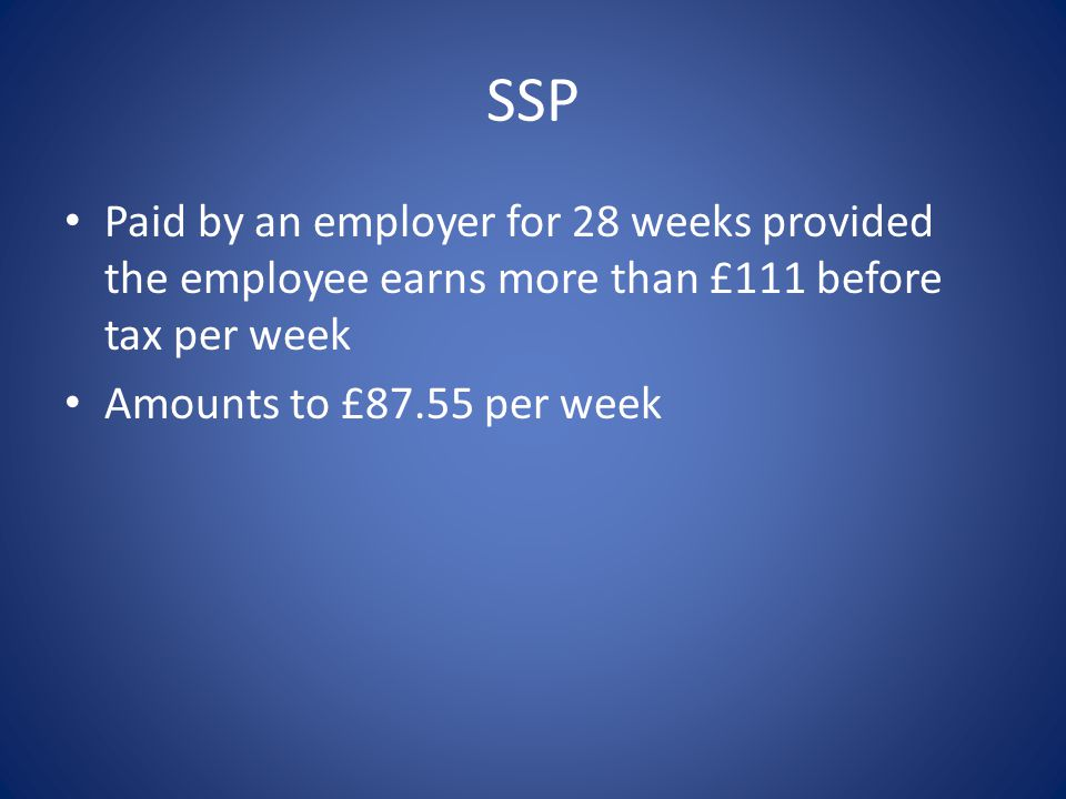 SSP Paid by an employer for 28 weeks provided the employee earns more than £111 before tax per week Amounts to £87.55 per week
