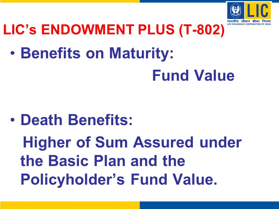 LIC's ENDOWMENT PLUS (T-802) Benefits on Maturity: Fund Value Death Benefits: Higher of Sum Assured under the Basic Plan and the Policyholder's Fund V