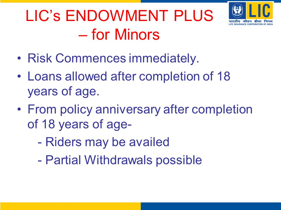 LIC's ENDOWMENT PLUS – for Minors Risk Commences immediately. Loans allowed after completion of 18 years of age. From policy anniversary after complet