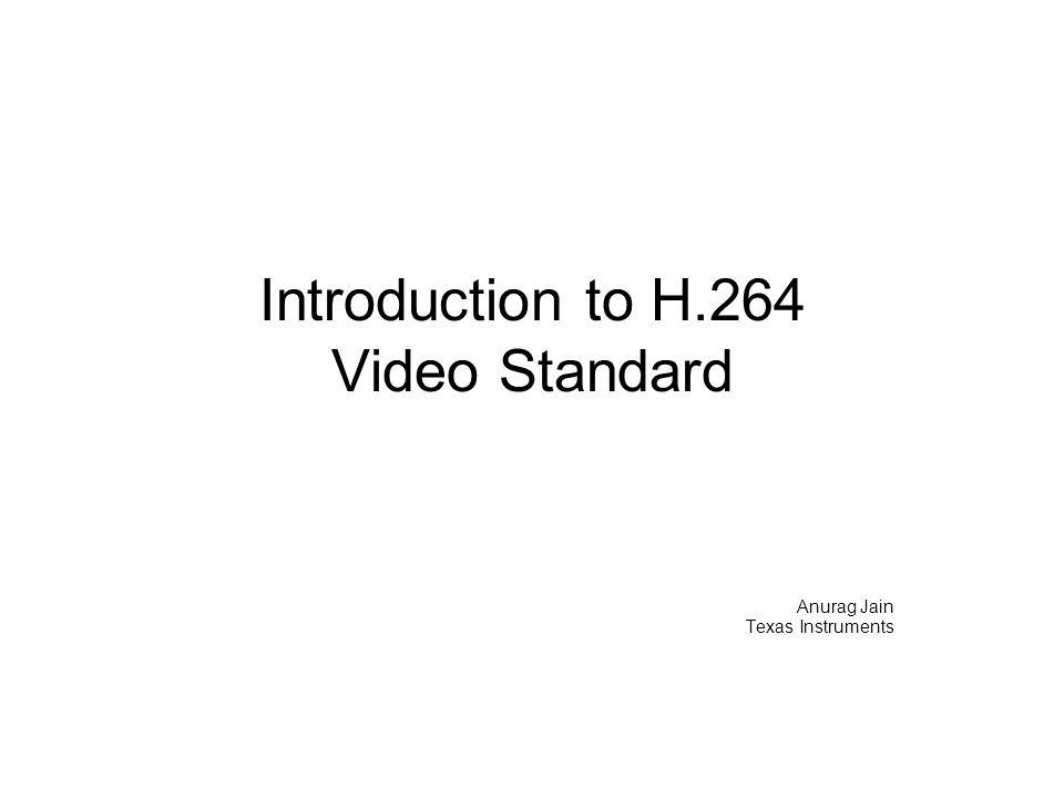 Introduction to H.264 Video Standard Anurag Jain Texas Instruments