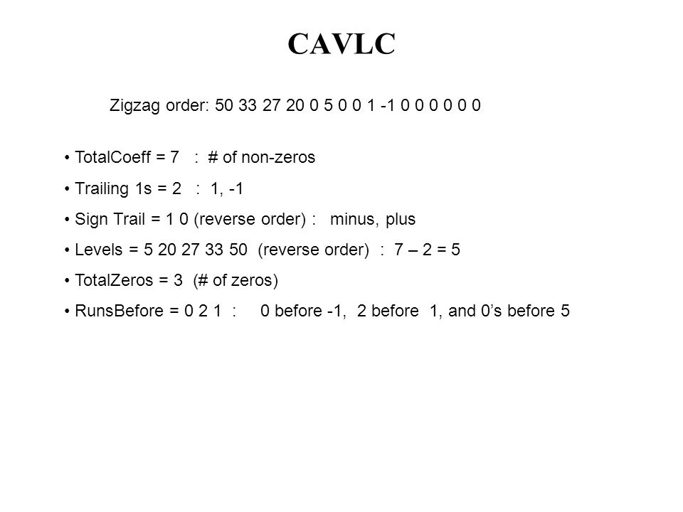 CAVLC TotalCoeff = 7 : # of non-zeros Trailing 1s = 2 : 1, -1 Sign Trail = 1 0 (reverse order) : minus, plus Levels = 5 20 27 33 50 (reverse order) :