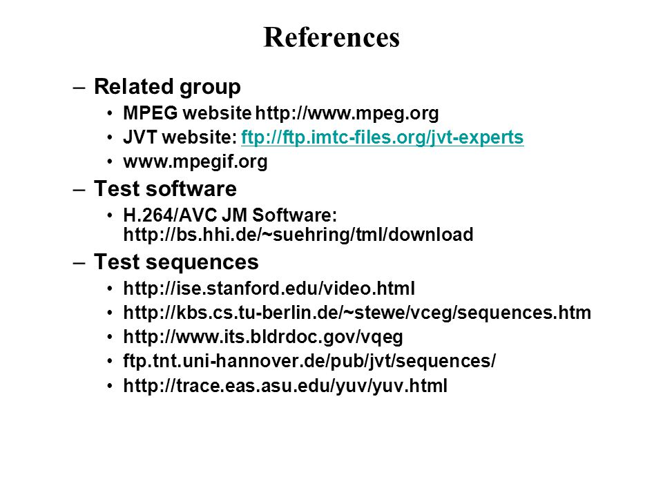 References –Related group MPEG website http://www.mpeg.org JVT website: ftp://ftp.imtc-files.org/jvt-expertsftp://ftp.imtc-files.org/jvt-experts www.m