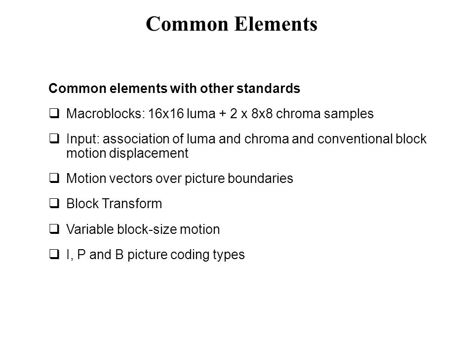 Common elements with other standards  Macroblocks: 16x16 luma + 2 x 8x8 chroma samples  Input: association of luma and chroma and conventional block
