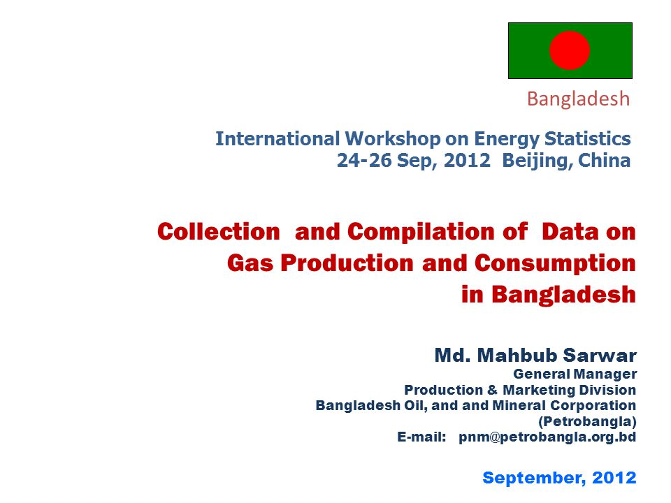 September, 2012 Md. Mahbub Sarwar General Manager Production & Marketing Division Bangladesh Oil, and and Mineral Corporation (Petrobangla) E-mail: pn