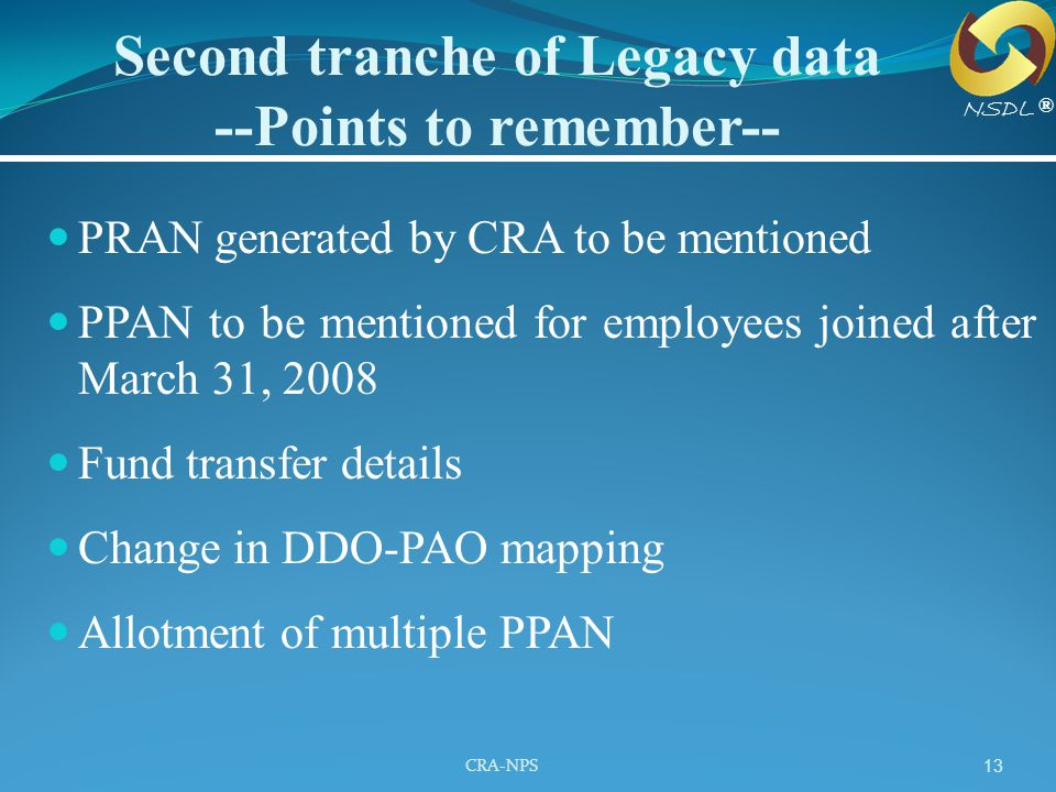 CRA-NPS 13 PRAN generated by CRA to be mentioned PPAN to be mentioned for employees joined after March 31, 2008 Fund transfer details Change in DDO-PA