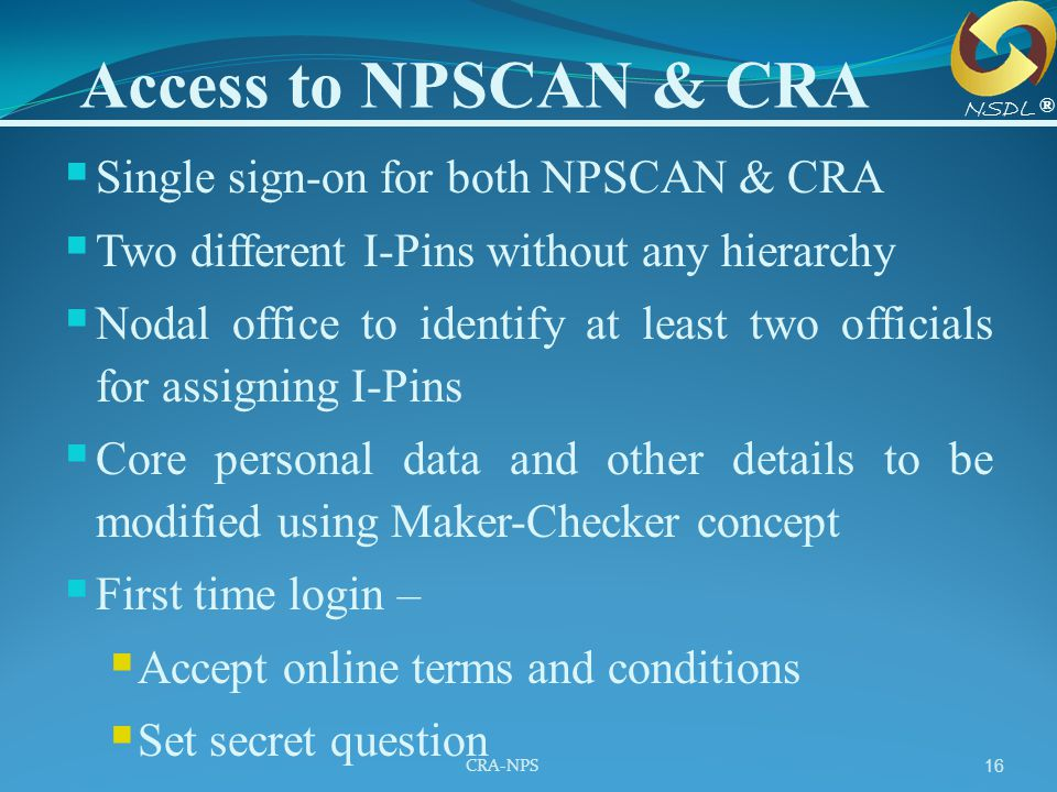 CRA-NPS 16 Access to NPSCAN & CRA  Single sign-on for both NPSCAN & CRA  Two different I-Pins without any hierarchy  Nodal office to identify at le