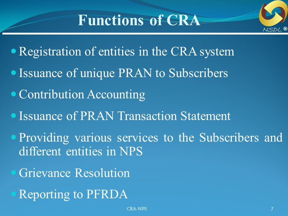 CRA-NPS 7 Registration of entities in the CRA system Issuance of unique PRAN to Subscribers Contribution Accounting Issuance of PRAN Transaction State