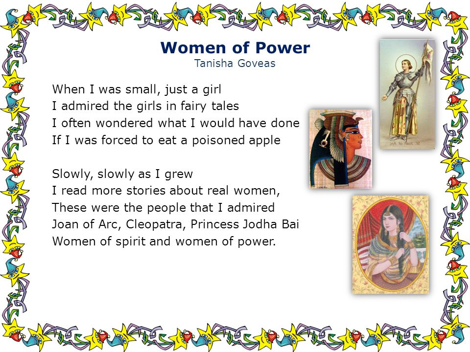 Women of Power Tanisha Goveas When I was small, just a girl I admired the girls in fairy tales I often wondered what I would have done If I was forced to eat a poisoned apple Slowly, slowly as I grew I read more stories about real women, These were the people that I admired Joan of Arc, Cleopatra, Princess Jodha Bai Women of spirit and women of power.