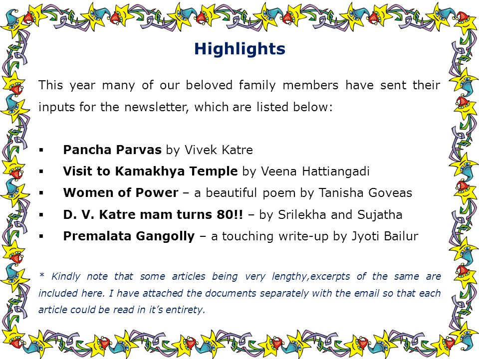 Highlights This year many of our beloved family members have sent their inputs for the newsletter, which are listed below:  Pancha Parvas by Vivek Katre  Visit to Kamakhya Temple by Veena Hattiangadi  Women of Power – a beautiful poem by Tanisha Goveas  D.
