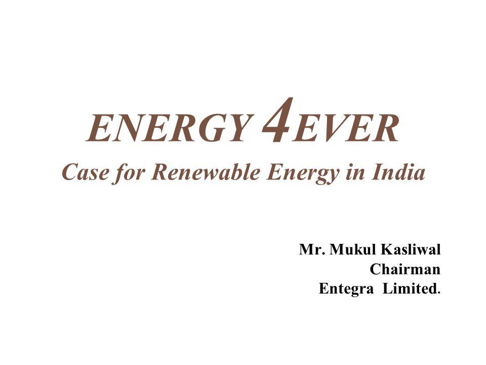 ENERGY 4 EVER Case for Renewable Energy in India Mr. Mukul Kasliwal Chairman Entegra Limited.