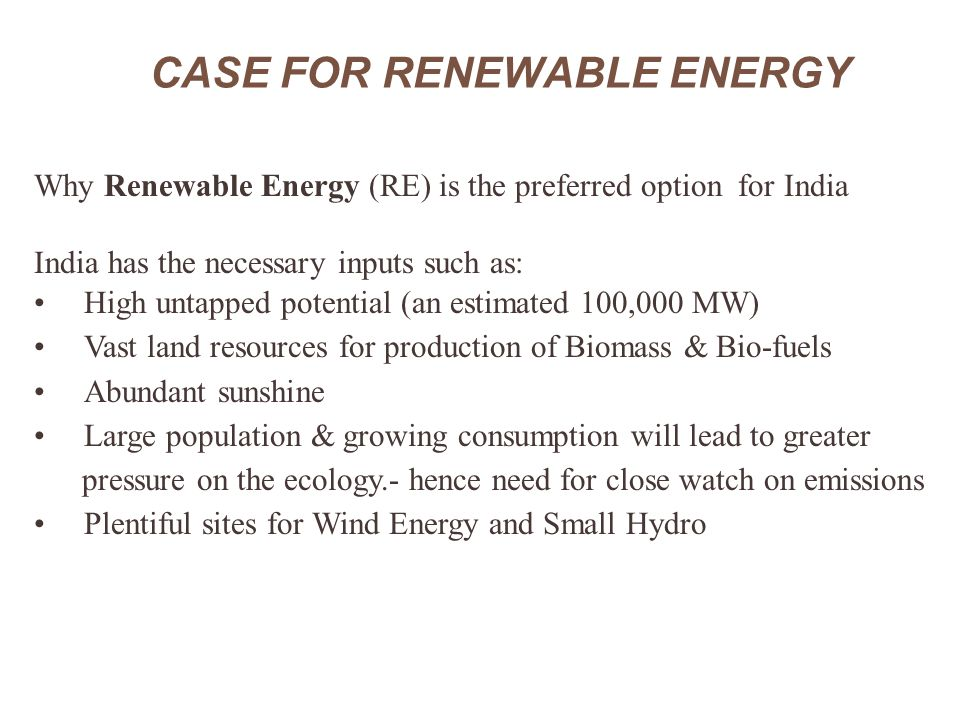 CASE FOR RENEWABLE ENERGY (Contd..) Why Renewable Energy is particularly relevant for rural India Nearly 55% of India's rural population have no access to On-Grid Systems Vision 2012 of India aims for complete household electrification in the country, providing minimum lifeline electricity consumption of one unit per household/day