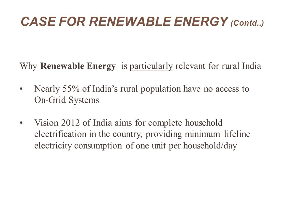 CASE FOR RENEWABLE ENERGY (Contd..) Why Renewable Energy is particularly relevant for rural India Nearly 55% of India's rural population have no acces
