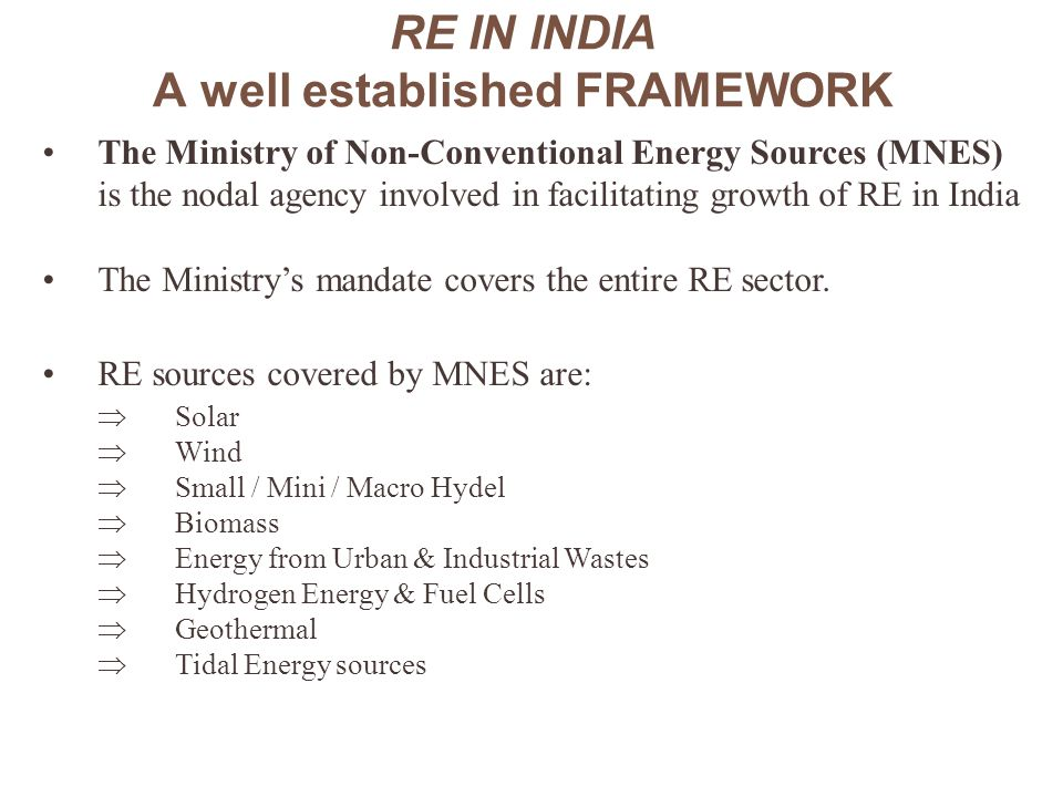 RE IN INDIA (Contd..) Indian Renewable Energy Development Agency (IREDA) is working as a non-banking financial company under the administrative control of MNES to provide term loans for RE projects.