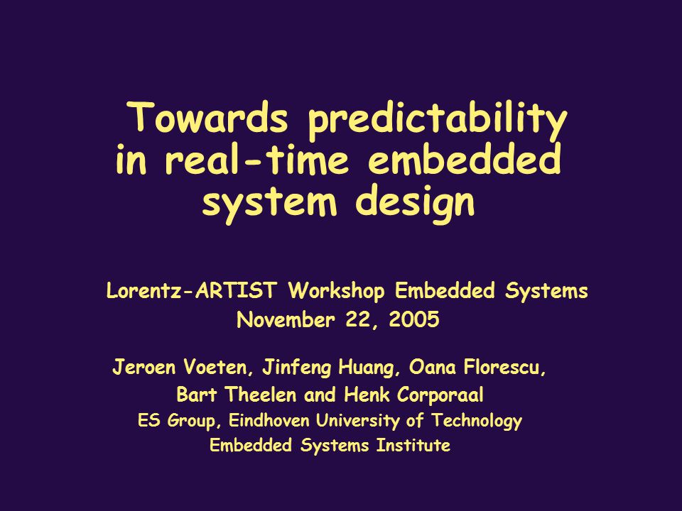 Towards predictability in real-time embedded system design Lorentz-ARTIST Workshop Embedded Systems November 22, 2005 Jeroen Voeten, Jinfeng Huang, Oa