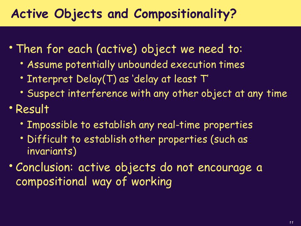 11 Active Objects and Compositionality? Then for each (active) object we need to: Assume potentially unbounded execution times Interpret Delay(T) as '