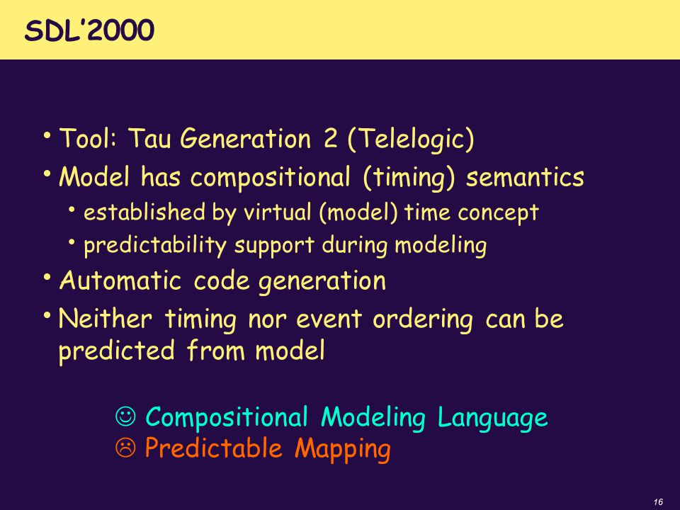16 SDL'2000 Tool: Tau Generation 2 (Telelogic) Model has compositional (timing) semantics established by virtual (model) time concept predictability s