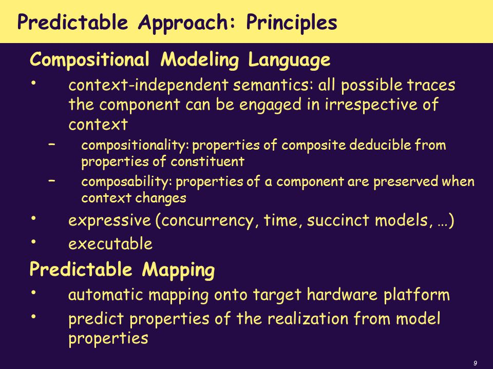 9 Predictable Approach: Principles Compositional Modeling Language context-independent semantics: all possible traces the component can be engaged in