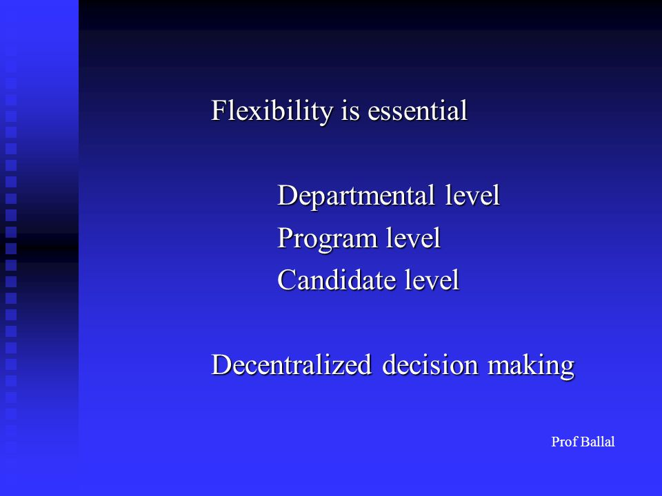 Flexibility is essential Departmental level Program level Candidate level Decentralized decision making Prof Ballal