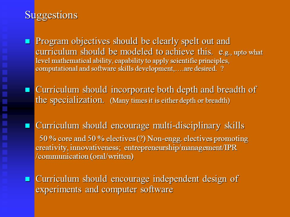 Suggestions Program objectives should be clearly spelt out and curriculum should be modeled to achieve this. e.g., upto what level mathematical abilit