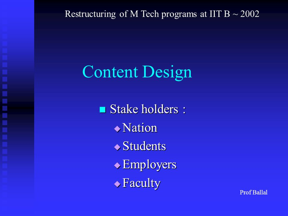 Content Design Stake holders : Stake holders :  Nation  Students  Employers  Faculty Prof Ballal Restructuring of M Tech programs at IIT B ~ 2002