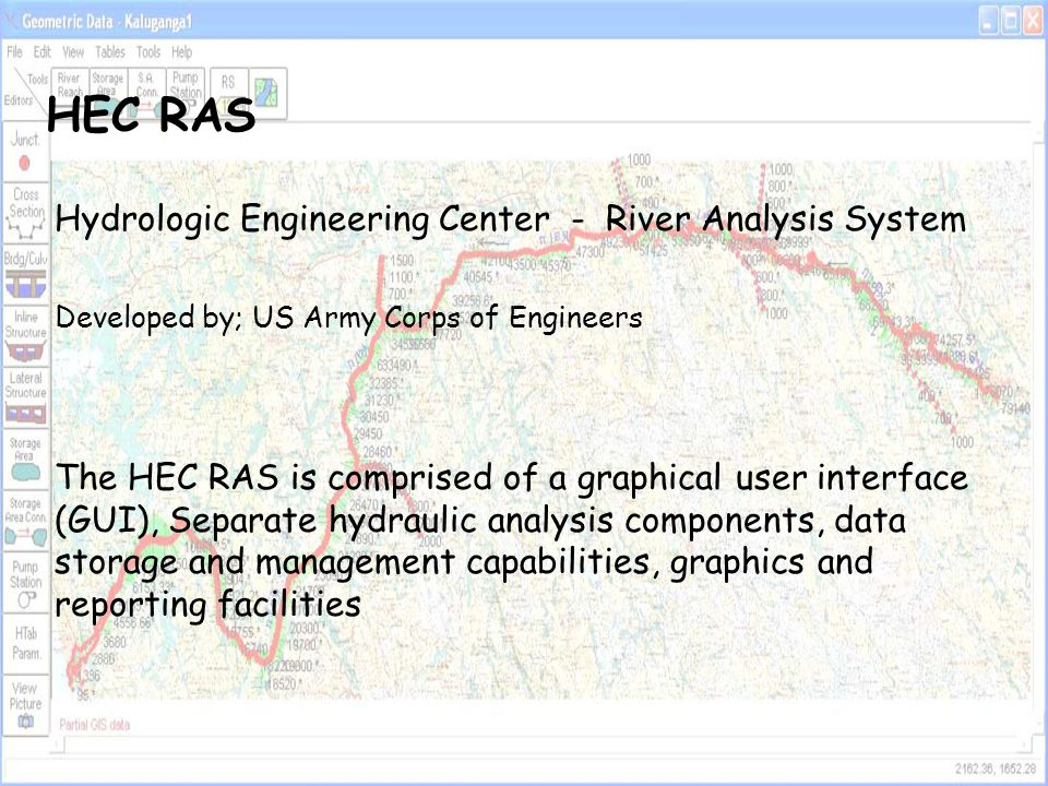 The HEC-RAS system contains three one dimensional analysis components for; (1)steady flow water surface profile computations; (2)unsteady flow simulation; and (3)movable boundary sediment transport computations A key element is that all three components will use a common geometric data representation and common geometric and hydraulic computation routines General Philosophy of the Modeling System