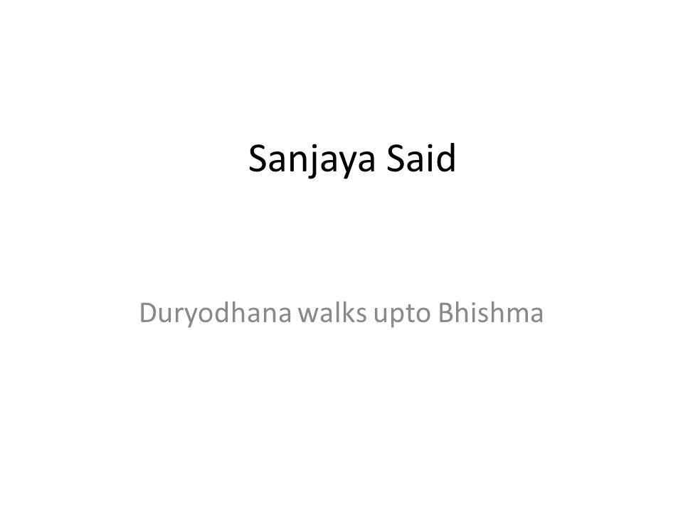 Sanjaya Said Duryodhana walks upto Bhishma