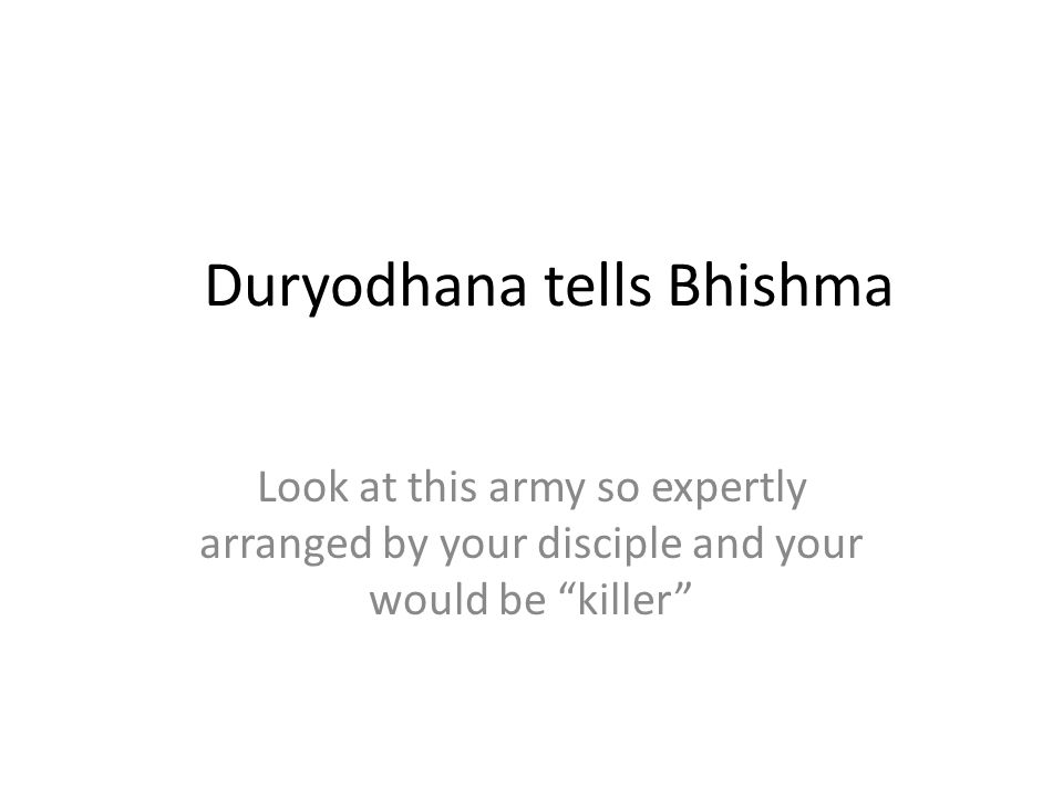Duryodhana tells Bhishma Look at this army so expertly arranged by your disciple and your would be killer
