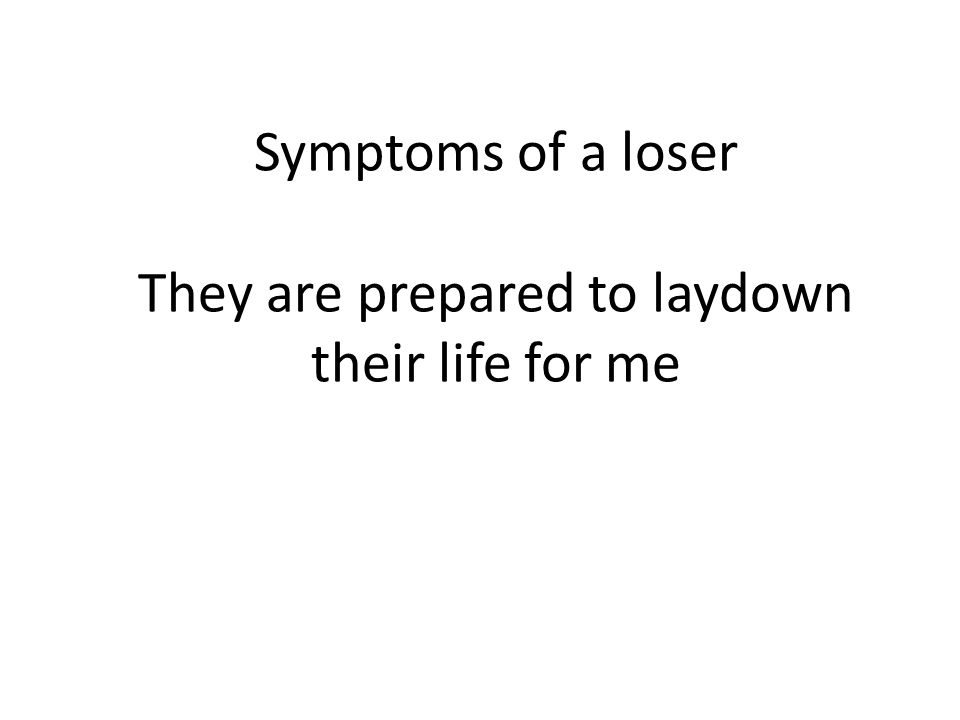 Symptoms of a loser They are prepared to laydown their life for me