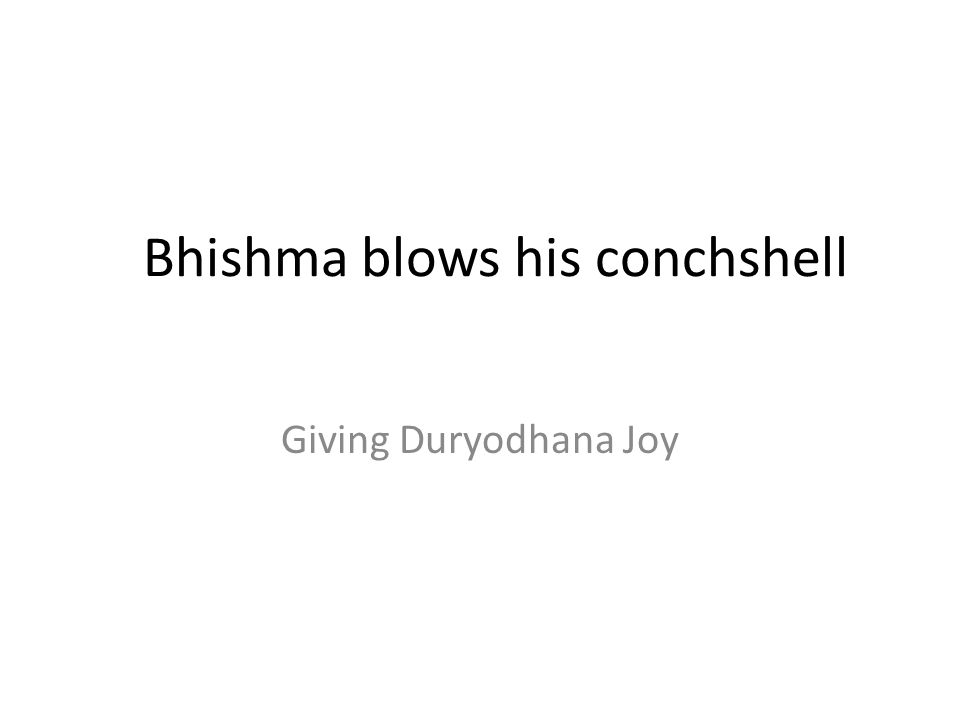 Bhishma blows his conchshell Giving Duryodhana Joy