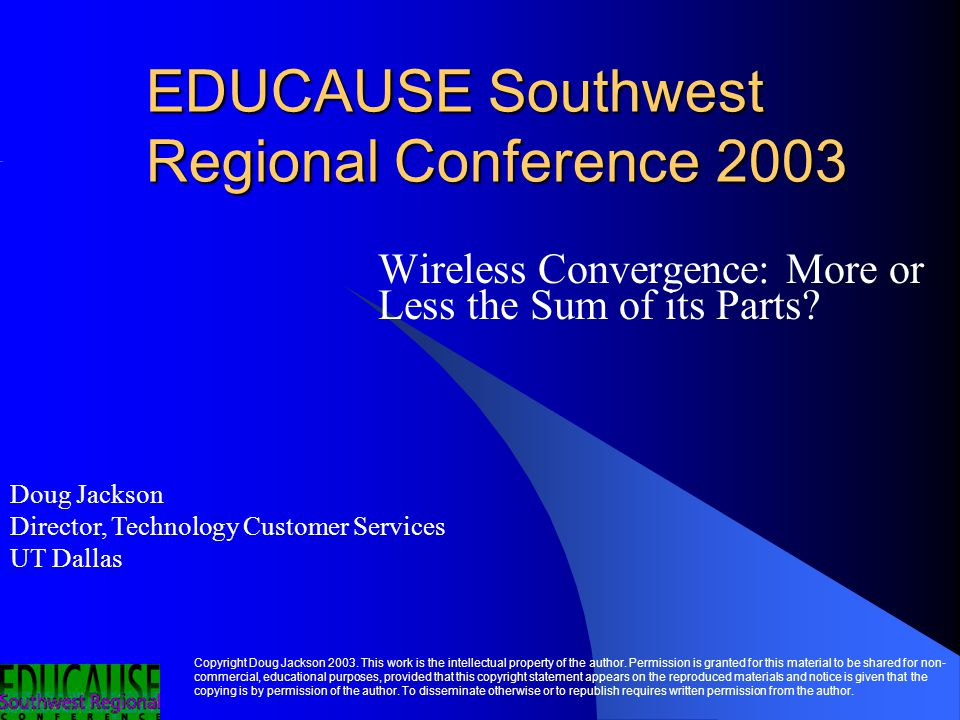EDUCAUSE Southwest Regional Conference 2003 Wireless Convergence: More or Less the Sum of its Parts.