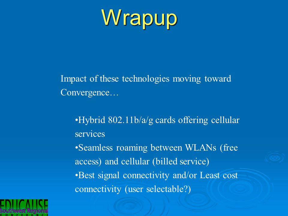 Wrapup Impact of these technologies moving toward Convergence… Hybrid 802.11b/a/g cards offering cellular services Seamless roaming between WLANs (free access) and cellular (billed service) Best signal connectivity and/or Least cost connectivity (user selectable?)