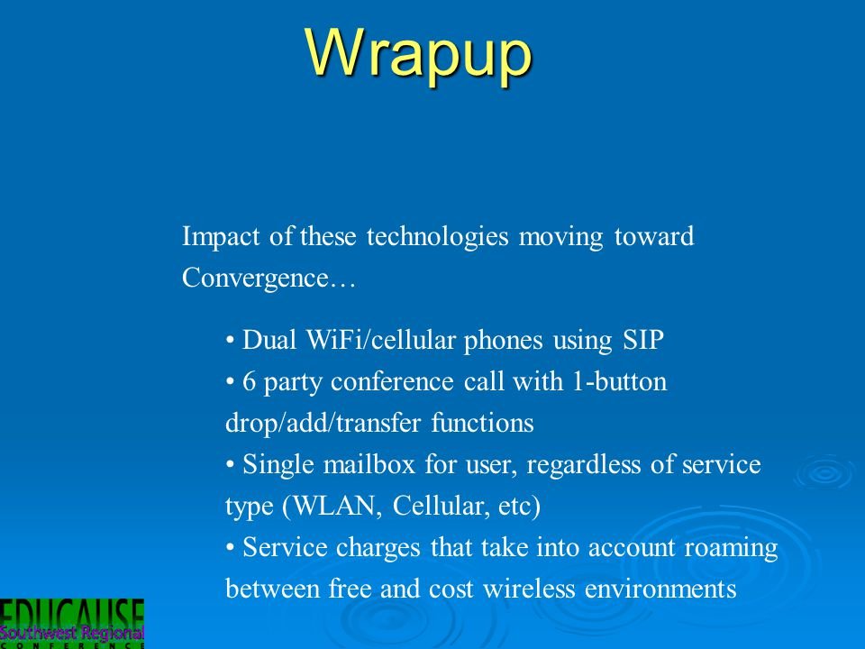 Wrapup Impact of these technologies moving toward Convergence… Dual WiFi/cellular phones using SIP 6 party conference call with 1-button drop/add/transfer functions Single mailbox for user, regardless of service type (WLAN, Cellular, etc) Service charges that take into account roaming between free and cost wireless environments
