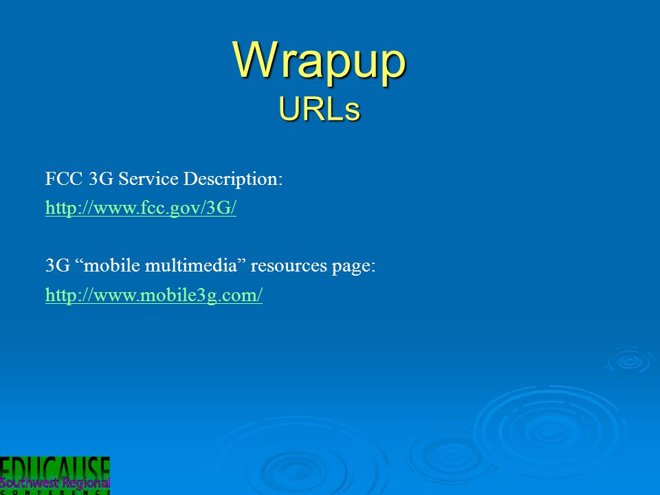 Wrapup URLs FCC 3G Service Description: http://www.fcc.gov/3G/ 3G mobile multimedia resources page: http://www.mobile3g.com/