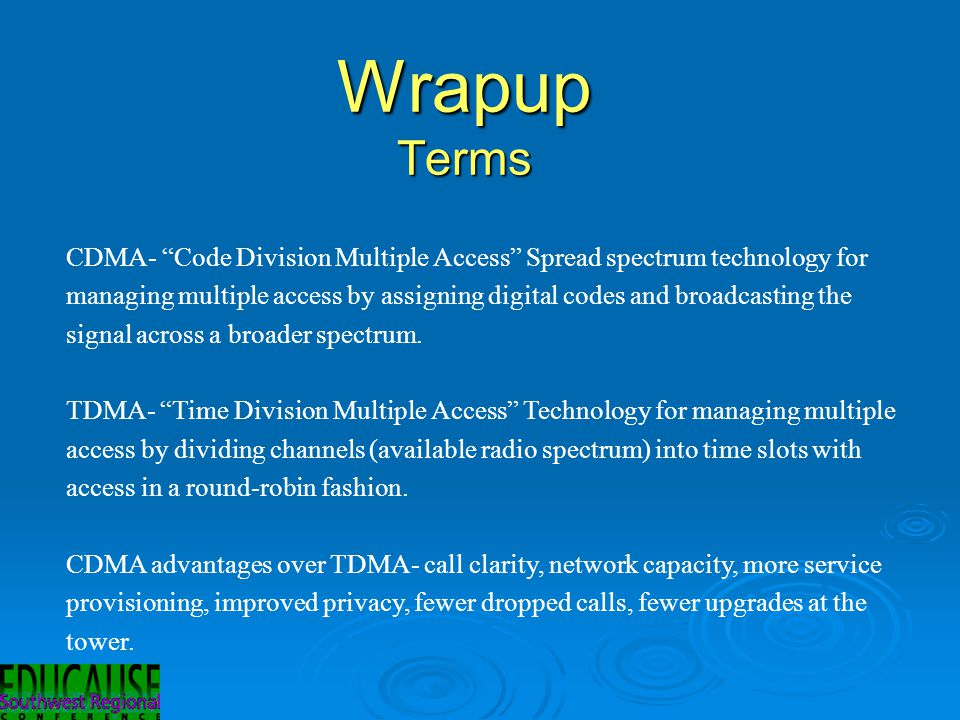 Wrapup Terms CDMA- Code Division Multiple Access Spread spectrum technology for managing multiple access by assigning digital codes and broadcasting the signal across a broader spectrum.