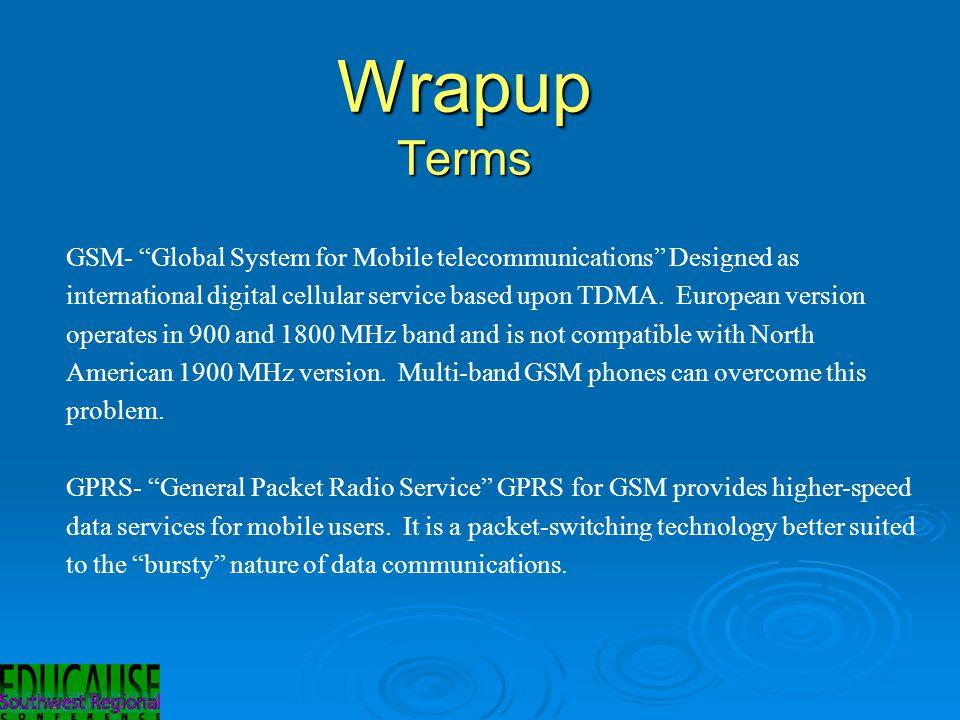 Wrapup Terms GSM- Global System for Mobile telecommunications Designed as international digital cellular service based upon TDMA.