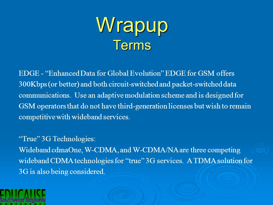 Wrapup Terms EDGE - Enhanced Data for Global Evolution EDGE for GSM offers 300Kbps (or better) and both circuit-switched and packet-switched data communications.