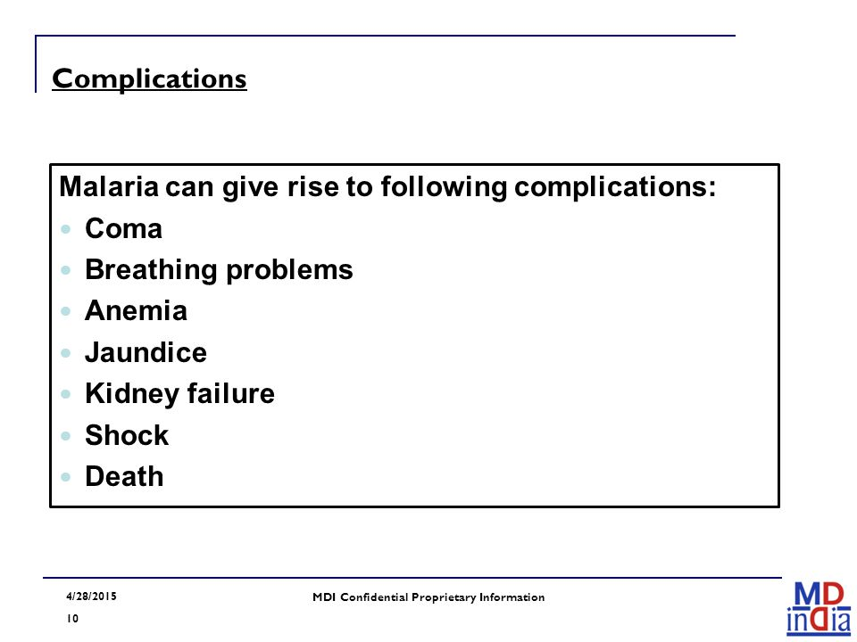 4/28/2015 10 MDI Confidential Proprietary Information Complications Malaria can give rise to following complications: Coma Breathing problems Anemia J