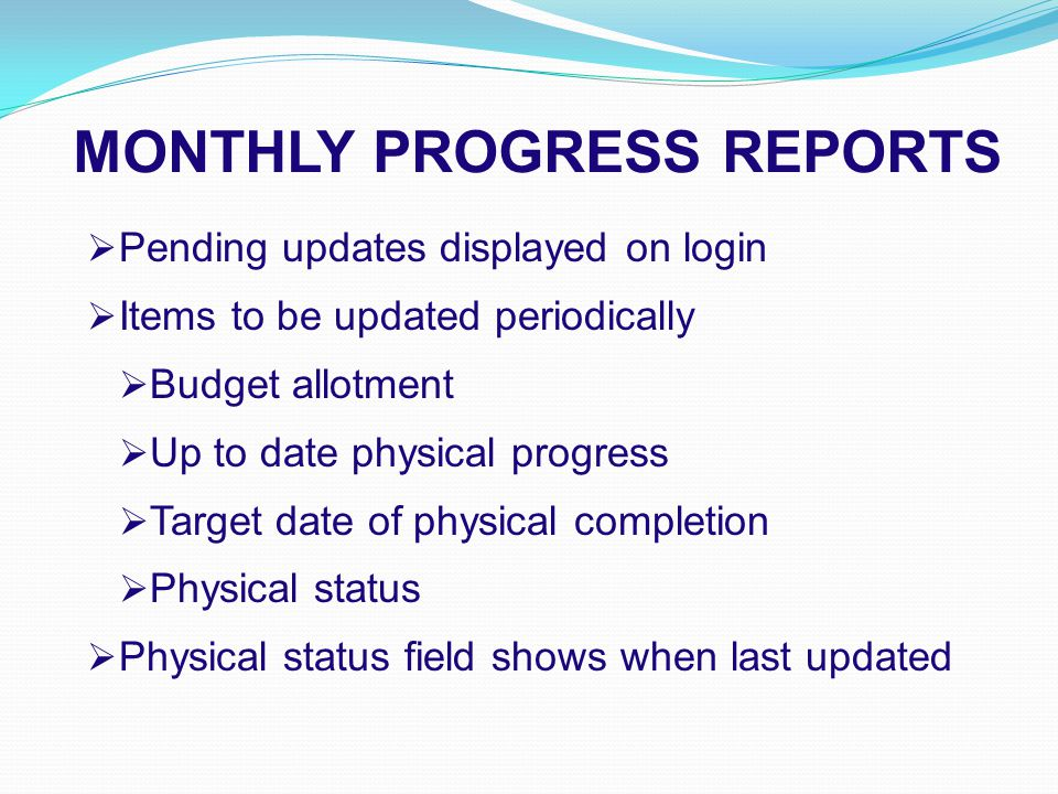 MONTHLY PROGRESS REPORTS  Pending updates displayed on login  Items to be updated periodically  Budget allotment  Up to date physical progress  Target date of physical completion  Physical status  Physical status field shows when last updated