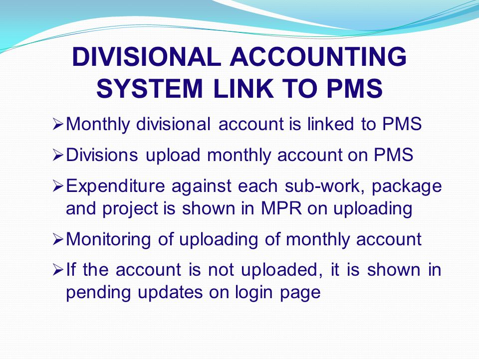 DIVISIONAL ACCOUNTING SYSTEM LINK TO PMS  Monthly divisional account is linked to PMS  Divisions upload monthly account on PMS  Expenditure against each sub-work, package and project is shown in MPR on uploading  Monitoring of uploading of monthly account  If the account is not uploaded, it is shown in pending updates on login page