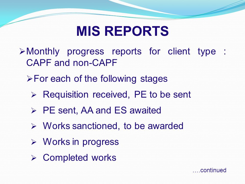 MIS REPORTS  Monthly progress reports for client type : CAPF and non-CAPF  For each of the following stages  Requisition received, PE to be sent  PE sent, AA and ES awaited  Works sanctioned, to be awarded  Works in progress  Completed works ….continued