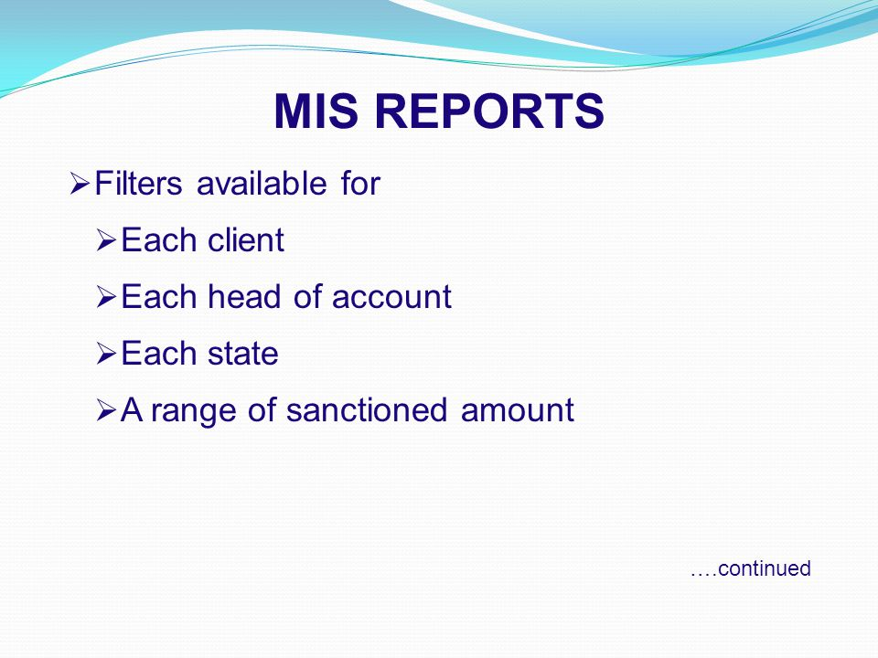 MIS REPORTS  Filters available for  Each client  Each head of account  Each state  A range of sanctioned amount ….continued