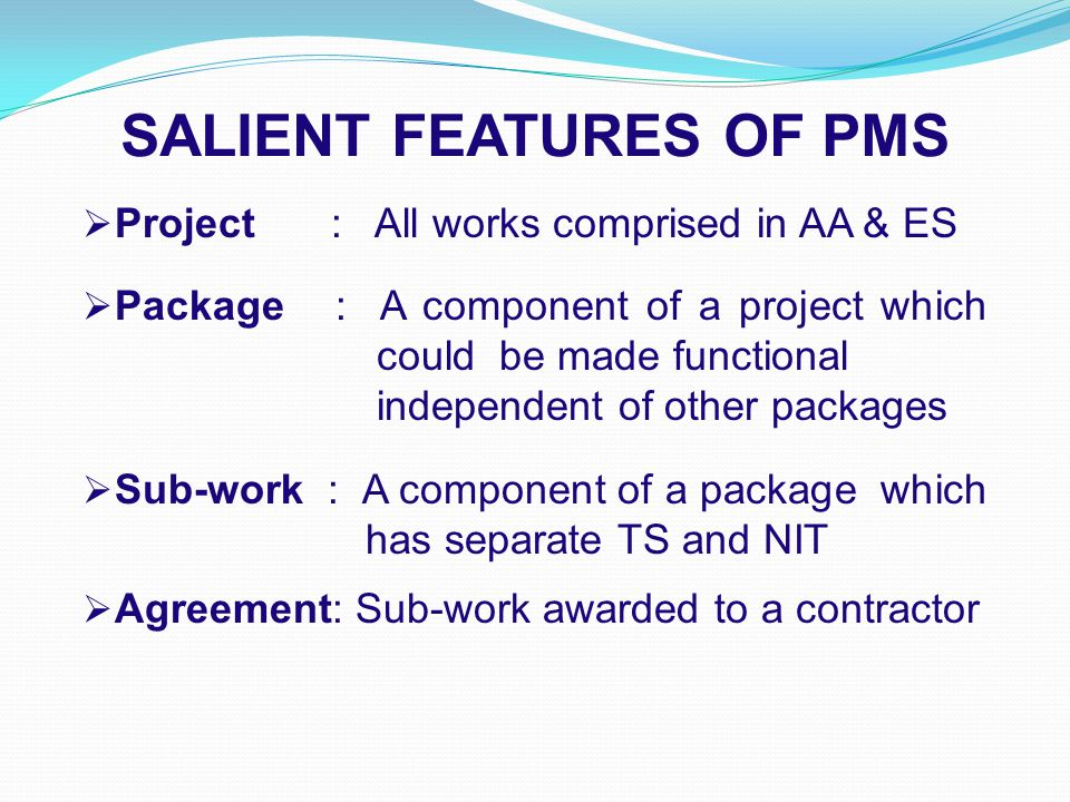 SALIENT FEATURES OF PMS  Project : All works comprised in AA & ES  Package : A component of a project which could be made functional independent of other packages  Sub-work : A component of a package which has separate TS and NIT  Agreement: Sub-work awarded to a contractor