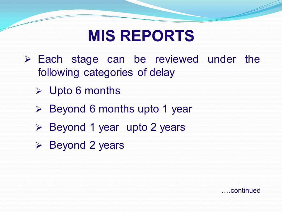 MIS REPORTS  Each stage can be reviewed under the following categories of delay  Upto 6 months  Beyond 6 months upto 1 year  Beyond 1 year upto 2 years  Beyond 2 years ….continued