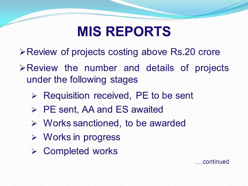 MIS REPORTS  Review of projects costing above Rs.20 crore  Review the number and details of projects under the following stages  Requisition received, PE to be sent  PE sent, AA and ES awaited  Works sanctioned, to be awarded  Works in progress  Completed works ….continued
