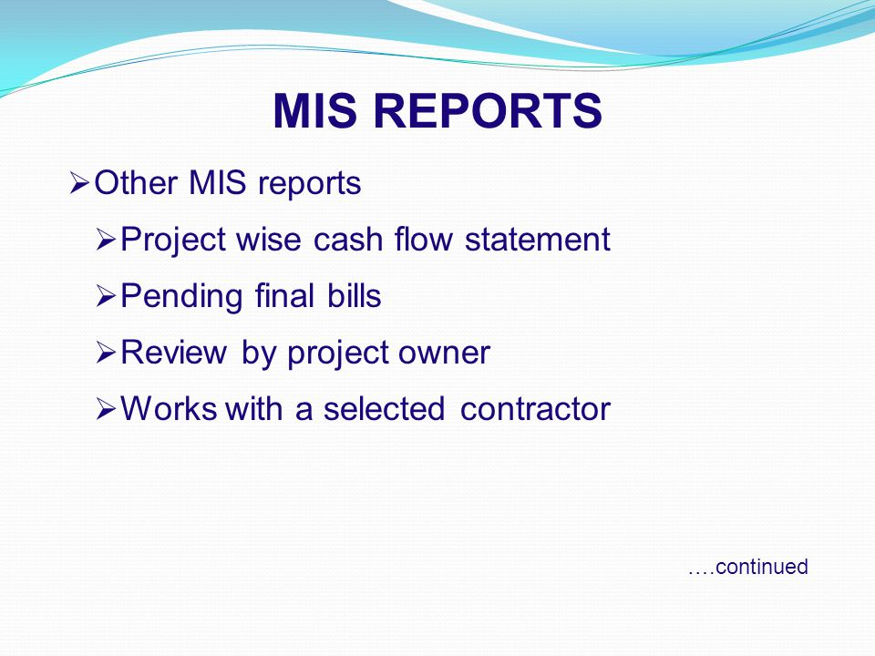 MIS REPORTS  Other MIS reports  Project wise cash flow statement  Pending final bills  Review by project owner  Works with a selected contractor ….continued
