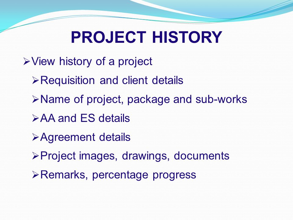 PROJECT HISTORY  View history of a project  Requisition and client details  Name of project, package and sub-works  AA and ES details  Agreement details  Project images, drawings, documents  Remarks, percentage progress