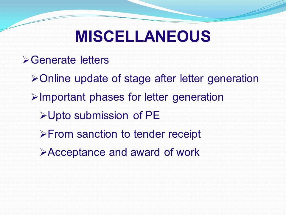 MISCELLANEOUS  Generate letters  Online update of stage after letter generation  Important phases for letter generation  Upto submission of PE  From sanction to tender receipt  Acceptance and award of work