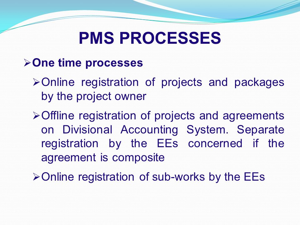 PMS PROCESSES  One time processes  Online registration of projects and packages by the project owner  Offline registration of projects and agreements on Divisional Accounting System.